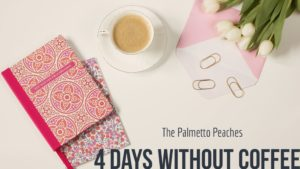 4 Days Without Coffee--The Palmetto Peaches