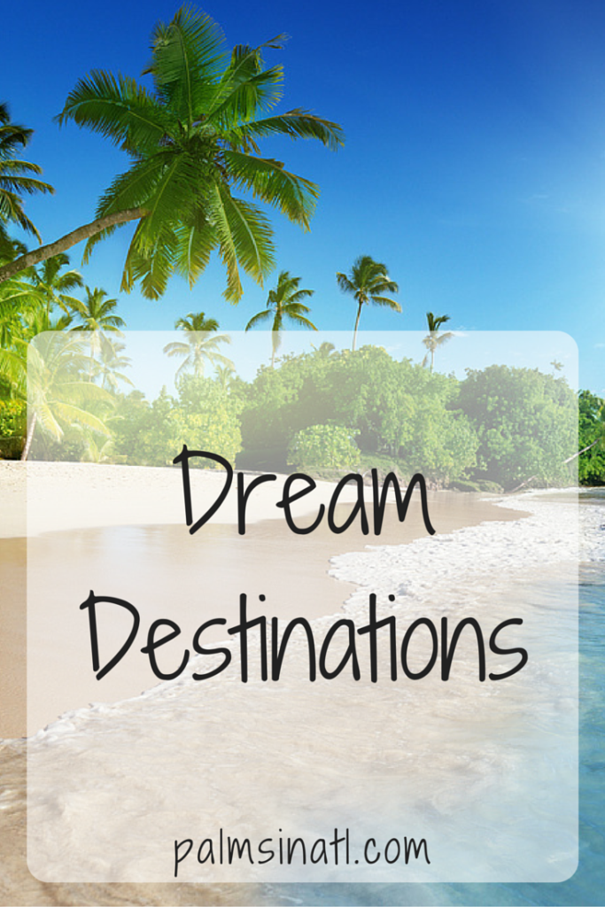 Dream Destinations - palmsinatl.com