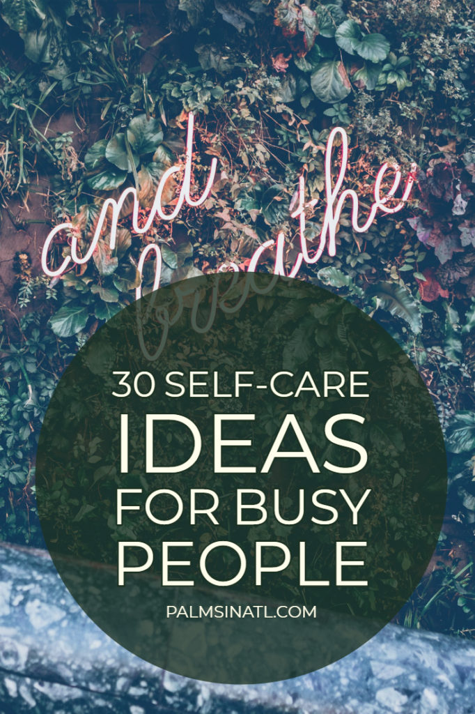 30 Self-Care Ideas for Busy People - The Palmetto Peaches - palmsinatl.com