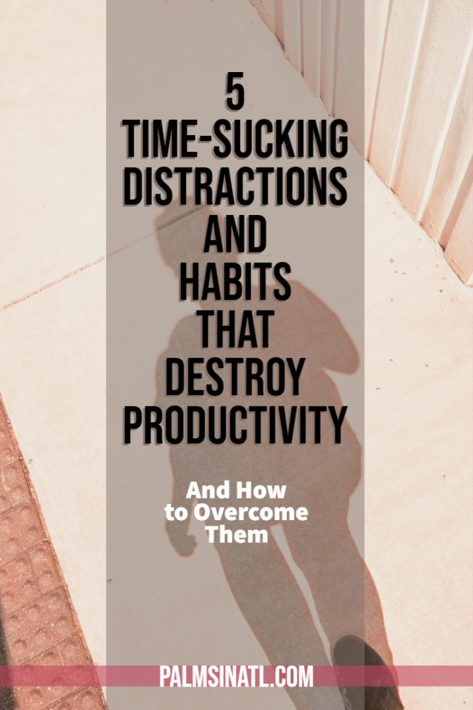 5 Time-Sucking Distractions & Habits That Destroy Productivity (And How to Overcome Them) - The Palmetto Peaches- palmsinatl.com